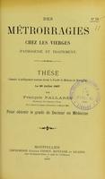 view Des métrorragies chez les vierges (pathogénie et traitement) : thèse présentée et publiquement soutenue devant la Faculté de médecine de Montpellier le 29 juillet 1907 / par François Pallarès.