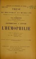 view Contribution à l'étude de l'hémophilie : thèse pour le doctorat en médecine présentée et soutenue le mercredi 6 mai 1903, à 1 heure / par Jules Dommartin ; président M. Brissaud, juges MM. Roger, Widal, Teissier.