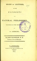 view Heads of lectures, on the elements of natural philosophy : delivered in the University of St. Andrews / by John Rotheram.