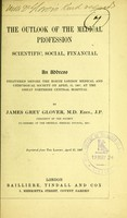 view The outlook of the medical profession, scientific, social, financial : an address delivered before the North London Medical and Chirurgical Society on April 11, 1907, at the Great Northern Central Hospital / by James Grey Glover.