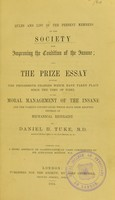 view Rules and list of the present members of the Society for Improving the Condition of the Insane : and the prize essay entitled The progressive changes which have taken place since the time of Pinel in the moral management of the insane and the various contrivances which have been adopted instead of mechanical restraint / by Daniel H. Tuke : together with a short abstract or classification of cases ; contributed by Sir Alexander Morison.