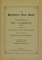 view The bachelor's own book; or, the progress of Mr. Lambkin, in the pursuit of pleasure ... and ... in search of health / [George Cruikshank].