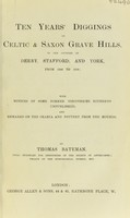 view Ten years' diggings in Celtic and Saxon grave hills, in the counties of Derby, Stafford, and York, from 1848 to 1858 : with notices of some former discoveries, hitherto unpublished, and remarks on the crania and pottery from the mounds / by Thomas Bateman.