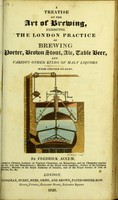 view A treatise on the art of brewing : exhibiting the London practice of brewing porter, brown stout, ale, table beer and various other kinds of malt liquors / by Fredrick Accum.
