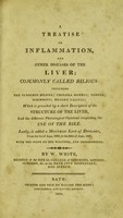 view A treatise on inflammation and other diseases of the liver, commonly called bilious : including the synochus biliosa, cholera morbus, torpor, schirrous, biliary calculi : which is preceded by a short description of the structure of the liver, and the different phisiological opinions respecting the use of the bile : lastly, is added a monthly list of diseases, from the 1st of June, 1806, to the 30th of June, 1807, with the state of the weather, and thermometer / by W. White.