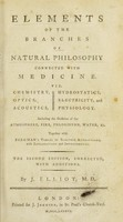 view Elements of the branches of natural philosophy connected with medicine : viz. Chemistry, Optics, Acoustics, Hydrostatics, Electricity, and Physiology ; including the Doctrine of the Atmosphere, Fire, Phlogiston, Water, &c. ; together with Bergman's tables of elective attractions, with explanations and improvements / by J. Elliot, M.D.