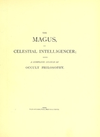 view The magus, or, Celestial intelligencer : being a complete system of occult philosophy : in three books containing the antient and modern practice of the cabalistic art, natural and celestial magic, &c. ... exhibiting the sciences of natural magic; alchymy, or hermetic philosophy also the nature, creation, and fall of man ... ; To which is added Biographia antiqua, or the lives of the most eminent philosophers, magi, &c. : the whole illustrated with a great variety of curious engravings, magical and cabalistical figures, &c.