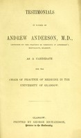 view Testimonials in favour of Andrew Anderson, M.D., lecturer on the practice of medicine in Anderson's University, Glasgow : as a candidate for the Chair of Practice of Medicine in the University of Glasgow.
