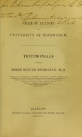 view Testimonials in favour of Moses Steven Buchanan M.D. : Professor of Anatomy in Anderson's University, Glasgow; member and treasurer of the Faculty of Physicians and Surgeons; late surgeon and lecturer of clinical surgery to the Royal Infirmary; consulting surgeon to the General Lying-in Hospital; member and councillor of the Medico-Chirurgical Society, etc.