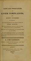 view Facts and observations on liver complaints, and bilious disorders in general : and on such derangements of these organs as influence the biliary secretion ; with practical deductions, drawn from a close and constant attention to this subject in various climates / by John Faithhorn.
