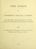 view The needs of University College, London : with some account of the previous history of the College and the part it has already played in the increase of knowledge : being an appeal for the endowment of advanced university education and research in London.