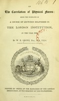 view The correlation of physical forces: being the substance of a course of lectures delivered in the London Institution, in the year 1843 / by W.R. Grove.