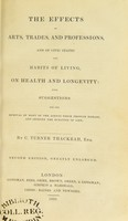view The effects of arts, trades, and professions, and of civic states and habits of living, on health and longevity : with suggestions for the removal of many of the agents which produce disease, and shorten the duration of life