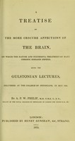 view A treatise on the more obscure affections of the brain : on which the nature and successful treatment of many chronic diseases depend ; being the Gulstonian lectures, delivered at the College of Physicians, in May 1835 / by A.P.W. Philip.