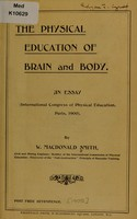 view The physical education of brain and body : an essay (International Congress of Physical Education, Paris, 1900) / by W. Macdonald Smith.