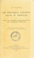 view An inquiry into the phenomena attending death by drowning and the means of promoting resuscitation in the apparently drowned : report of a committee appointed by the Royal Medical and Chirurgical Society.