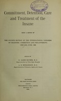 view Commitment, detention, care and treatment of the insane : being a report of the fourth section of the International congress of Charities, Correction and Philanthropy, Chicago, June, 1893 / edited by G. Alder Blumer, A. B. Richardson.