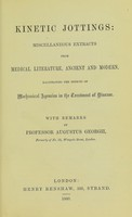 view Kinetic jottings : miscellaneous extracts from medical literature, ancient and modern, illustrating the effects of mechanical agencies in the treatment of disease with remarks / by Augustus Gerogii.