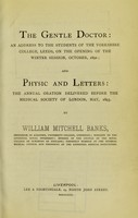view The gentle doctor : an address to the students of the Yorkshire College, Leeds, on the opening of the winter session, October, 1892 and, Physic and letters the annual oration delivered before the Medical Society of London, May, 1893 / by William Mitchell Banks.