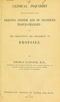 view Clinical inquiries into the influence of the nervous system and of diathetic tissue-changes on the production and treatment of dropsies / by Thomas Laycock.