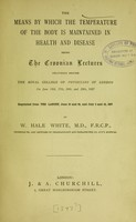 view The means by which the temperature of the body is maintained in health and disease : being the Croonian lectures delivered before the Royal College of Physicians of London on June 15th, 17th, 24th, and 29th, 1897 / by W. Hale White.