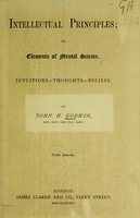 view Intellectual principles, or, Elements of mental science : intuitions-thoughts-beliefs / by John H. Godwin.