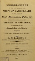 view Observations on the properties of the air-pump vapour-bath, in the cure of gout, rheumatism, palsy, etc. : with occasional remarks on the efficacy of galvanism, in disorders of the stomach, liver, and bowels, with some new and remarkable cases / by M. La Beaume.