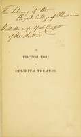 view A practical essay on the disease generally known under the denomination of delirium tremens : written principally with a view to elucidate its division into distinct stages, and hence to simplify its method of cure / by Andrew Blake.