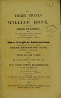 view The three trials of William Hone : for publishing three parodies; viz. The late John Wilke's catechism, The political litany, and The Sinecurist's creed; on three ex-officio informations, at Guildhall, London, during three successive days, December 18, 19, & 20, 1817; before three specialjuries, and Mr. Justice Abbott, on the first day, and Lord Chief Justice Ellenborough, on the last two days.