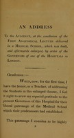 view An address to the audience at the conclusion of the first anatomical lecture delivered in a medical school, which was built, and afterwards enlarged by orders of the governors of one of the hospitals in London.