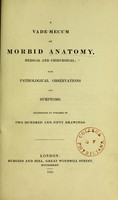 view A vade-mecum of morbid anatomy, medical and chirurgical : with pathological observations and symptoms. Illustrated by upwards of two hundred and fifty drawings.