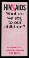 view HIV&AIDS : what do we say to our children? : an information guide for parents and carers / Islington Council HIV Unit, Bloomsbury & Islington, Lewisham Education, Manchester City Council HIV AIDS Unit.