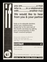view If you are ... a man who is ... in a relationship with ... another man : we would like to hear from you & your partner : help us educate doctors about gay relationships, response to HIV and use of the health services by taking part (anonymously) in this major research project / Dilip Lakhani, John McLean, Marion  Brookes.