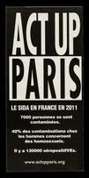 view ACT UP Paris : le SIDA en France en 2011 : 7000 personnes se sont contaminées : 40% des contaminations chez les hommes concernent des homosexuels : il y a 130000 séropositifVEs : www.actupparis.org / ACT UP  Paris.