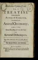 view Medicina gymnastica, or, A treatise concerning the power of exercise, with respect to the animal oeconomy ; and the great necessity of it in the cure of several distempers / by Francis Fuller.