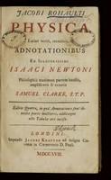 view Jacobi Rohaulti Physica : Latinè vertit, recensuit, et adnotationibus ex illustrissimi Isaaci Newtoni / Philosophiâ maximam partem haustis, amplificavit et ornavit Samuel Clarke.
