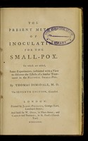 view The present method of inoculating for the small-pox. To which are added, some experiments, instituted with a view to discover the effects of a similar treatment in the natural small-pox / by Thomas Dimsdale.