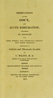 view Observations on the gout, and acute rheumatism : containing an account of a safe, speedy, and effectual remedy for those diseases addressed to arthritic and rheumatic invalids / by C. Wilson.