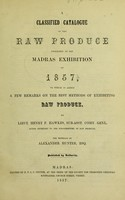 view A classified catalogue of the raw products exhibited at the Madras Exhibition of 1857 : to which is added a few remarks on the best methods of exhibiting raw products / by Henry P. Hawkes ; the minerals by Alexander Hunter.