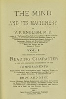 view The mind and its machinery. Vol. I, The scientific basis for reading character : a new and simplified description of the temperaments, explaining how to estimate the powers, talents, tendencies and capabilities of man and all other animals, a description of body and mind, their mutual inter-relations, and the influence of each upon the other, together with a new and original philosophy regarding the operation of a part of the bodily organs / by V. P. English.