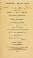 view Medical admonitions to families : respecting the preservation of health, and the treatment of the sick. Also, a table of symptoms, serving to point out the degree of danger, and to distinguish one disease from another. With observations on the improper indulgence of children, &c / by James Parkinson.