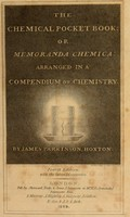 view The chemical pocket book : or Memoranda chemica, arranged in a compendium of chemistry / By James Parkinson, Hoxton.
