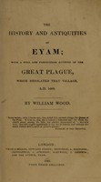 view The history and antiquities of Eyam; : with a full and particular account of the Great Plague, which desolated that village, A.D. 1666. / By William Wood.