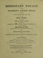 view A missionary voyage to the southern Pacific Ocean, performed in the years 1796, 1797, 1798, in the ship Duff, commanded by Captain James Wilson. Compiled from journals of the officers and the missionaries [chiefly by W. Wilson]. And illustrated with maps, charts, and views, drawn by Mr. William Wilson, and engraved by the most eminent artists : with a preliminary discourse on the geography and history of the South Sea Islands, and an appendix, including details never before published, of the natural and civil state of Otaheite / by a committee appointed for the purpose by the directory of the Missionary Society ; published for the benefit of the Society.