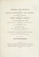 view Voyages and travels of an Indian interpreter and trader, describing the manners and customs of the North American Indians; with an account of the posts situated on the river Saint Laurence, lake Ontario, &c. To which is added a vocabulary of the Chippeway language. And a list of words in the Iroquois, Mohegan, Shawanee, and Esquimeaux tongues, and a table, shewing the analogy between the Algonkin and Chippeway languages / by J. Long.