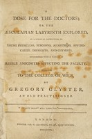 view A dose for the doctors; or, the Aesculapian labyrinth explored. In a series of instructions to young physicians, surgeons, accouchers [sic], apothecaries, druggists, and chymists. Interspersed with ... risible anecdotes ... / Inscribed to the College of Wigs. By G. Glyster.