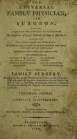 view The Universal family physician and surgeon containing a familiar and accurate description of the symptoms of every disorder incident to mankind, together with their gradual progress, and method of cure ... Also, a system of family surgery ... With an universal herbal and a complete dispensatory / The whole compiled from Smythson, Tissot, Buchan, Cornwell, etc.