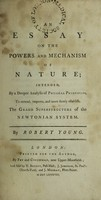 view An essay on the powers and mechanism of nature; : intended, by a deeper analysis of physical principles, to extend, improve, and more firmly establish, the grand superstructure of the Newtonian system. / By Robert Young.