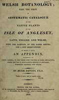 view Welsh botanology; part the first. A systematic catalogue of the native plants of the Isle of Anglesey, in Latin, English, and Welsh / By Hugh Davies.