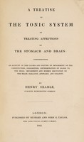 view A treatise on the tonic system of treating affections of the stomach and brain: comprehending an account of the causes and nature of impairment of the constitution, indigestion, determination of blood to the head, impairment and morbid excitation of the brian, paralysis, apoplexy, and insanity / [Henry Searle].